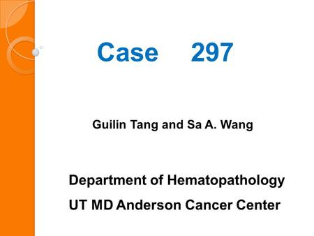 Case 297 Guilin Tang and Sa A. Wang Department of Hematopathology UT MD Anderson Cancer Center.