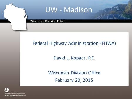 UW - Madison Federal Highway Administration (FHWA) David L. Kopacz, P.E. Wisconsin Division Office February 20, 2015.
