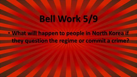Bell Work 5/9 What will happen to people in North Korea if they question the regime or commit a crime? What will happen to people in North Korea if they.