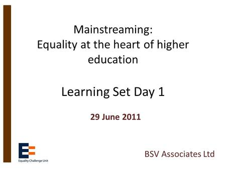 Mainstreaming: Equality at the heart of higher education Learning Set Day 1 29 June 2011 BSV Associates Ltd.