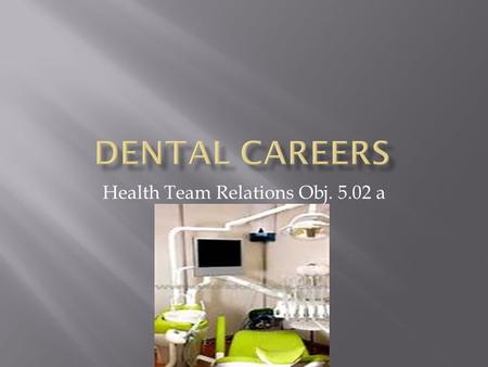 Health Team Relations Obj. 5.02 a.  Doctors that examine teeth and mouth tissues to diagnose and treat disease and abnormalities; perform corrective.