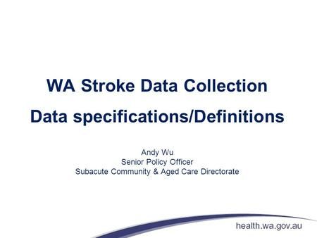 WA Stroke Data Collection Data specifications/Definitions Andy Wu Senior Policy Officer Subacute Community & Aged Care Directorate.