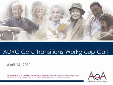 ADRC Care Transitions Workgroup Call April 14, 2011 U.S. DEPARTMENT OF HEALTH AND HUMAN SERVICES, ADMINISTRATION ON AGING, WASHINGTON DC 20201 PHONE 202.619.0724.