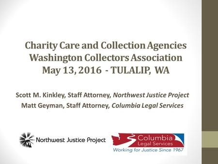 Charity Care and Collection Agencies Washington Collectors Association May 13, 2016 - TULALIP, WA Scott M. Kinkley, Staff Attorney, Northwest Justice Project.