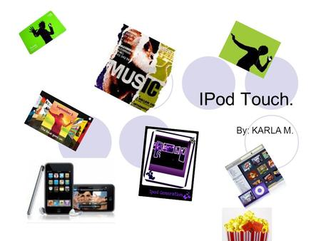 IPod Touch. By: KARLA M.. IPod Touch. This slide show will show all the information and more about the amazing IPod Touch.
