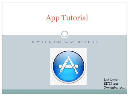 HOW TO INSTALL AN APP ON A IPAD App Tutorial Lee Larsen EDTE 431 November 2013.