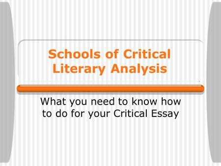 Schools of Critical Literary Analysis What you need to know how to do for your Critical Essay.