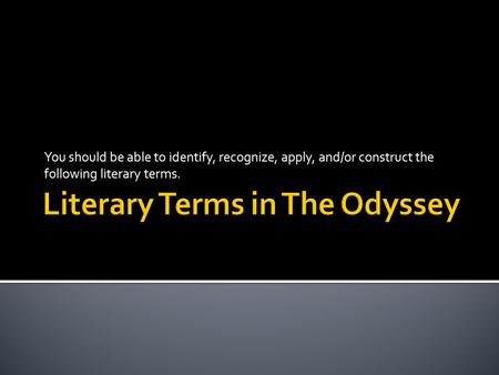 You should be able to identify, recognize, apply, and/or construct the following literary terms.