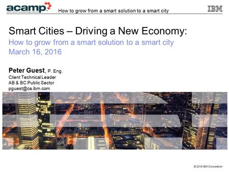 © 2016 IBM Corporation How to grow from a smart solution to a smart city Smart Cities – Driving a New Economy: How to grow from a smart solution to a smart.