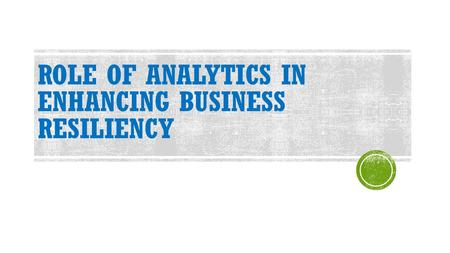 ROLE OF ANALYTICS IN ENHANCING BUSINESS RESILIENCY.