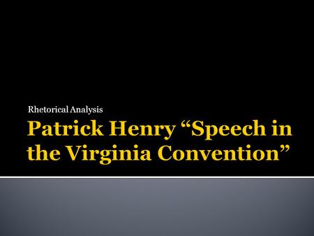 Rhetorical Analysis. With a critical ear, read the following speech delivered by Patrick Henry at the Virginia Convention in 1775. Then write a well-organized.