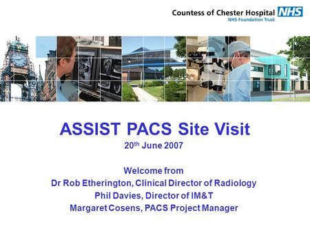 ASSIST PACS Site Visit 20 th June 2007 Welcome from Dr Rob Etherington, Clinical Director of Radiology Phil Davies, Director of IM&T Margaret Cosens, PACS.
