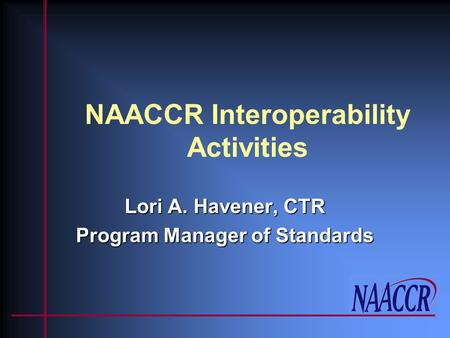 NAACCR Interoperability Activities Lori A. Havener, CTR Program Manager of Standards.