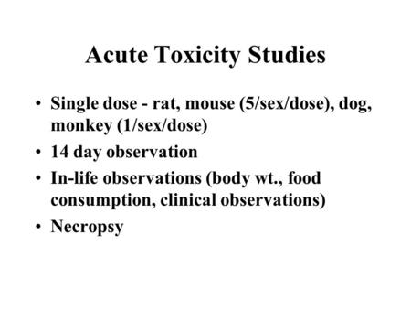 Acute Toxicity Studies Single dose - rat, mouse (5/sex/dose), dog, monkey (1/sex/dose) 14 day observation In-life observations (body wt., food consumption,