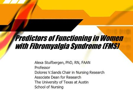 Predictors of Functioning in Women with Fibromyalgia Syndrome (FMS) Alexa Stuifbergen, PhD, RN, FAAN Professor Dolores V.Sands Chair in Nursing Research.