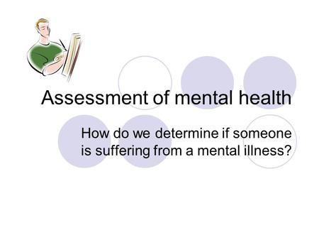 Assessment of mental health How do we determine if someone is suffering from a mental illness?