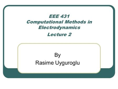 EEE 431 Computational Methods in Electrodynamics Lecture 2 By Rasime Uyguroglu.