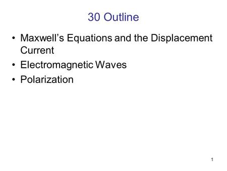 1 30 Outline Maxwell's Equations and the Displacement Current Electromagnetic Waves Polarization.