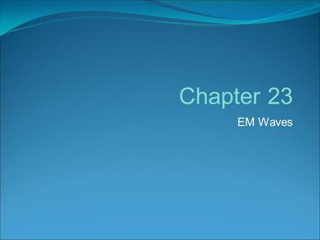 EM Waves Chapter 23. Electromagnetic Waves Solution of Maxwell's Equations Simple Idea: Changing Electric field creates Magnetic field Changing Magnetic.