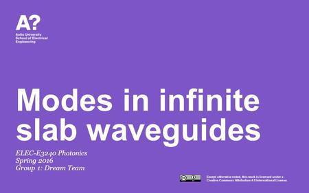Except otherwise noted, this work is licensed under a Creative Commons Attribution 4.0 International License. Modes in infinite slab waveguides ELEC-E3240.