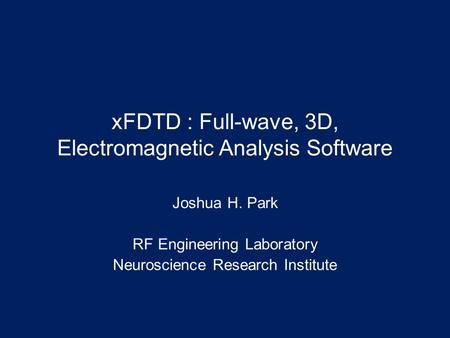 XFDTD : Full-wave, 3D, Electromagnetic Analysis Software Joshua H. Park RF Engineering Laboratory Neuroscience Research Institute.