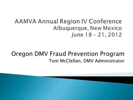Oregon DMV Fraud Prevention Program Tom McClellan, DMV Administrator.