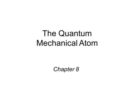 The Quantum Mechanical Atom Chapter 8. Electron Distribution When 2 or more atoms join to form a compound, the nuclei of the atoms stay relatively far.
