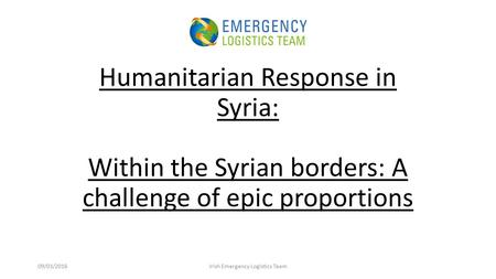 Humanitarian Response in Syria: Within the Syrian borders: A challenge of epic proportions 09/03/2016Irish Emergency Logistics Team.