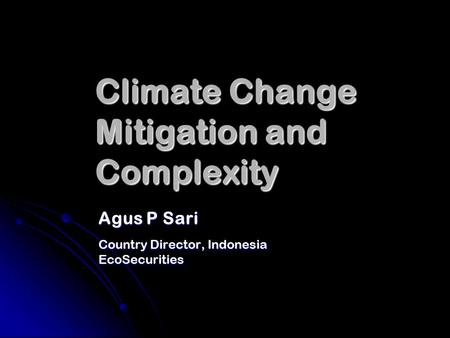 Climate Change Mitigation and Complexity Agus P Sari Country Director, Indonesia EcoSecurities.