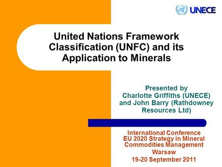 United Nations Framework Classification (UNFC) and its Application to Minerals Presented by Charlotte Griffiths (UNECE) and John Barry (Rathdowney Resources.
