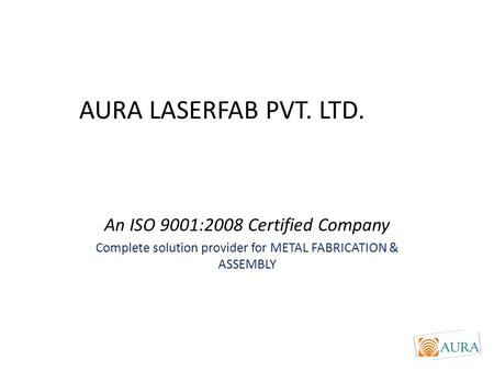AURA LASERFAB PVT. LTD. An ISO 9001:2008 Certified Company Complete solution provider for METAL FABRICATION & ASSEMBLY.