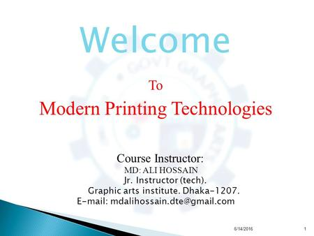 Welcome To Modern Printing Technologies Course Instructor: MD: ALI HOSSAIN Jr. Instructor (tech). Graphic arts institute. Dhaka-1207.