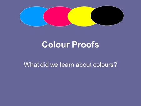 Colour Proofs What did we learn about colours?. Additive Primaries What are these primary colours? The combination of all three colours when added together.