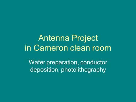 Antenna Project in Cameron clean room Wafer preparation, conductor deposition, photolithography.