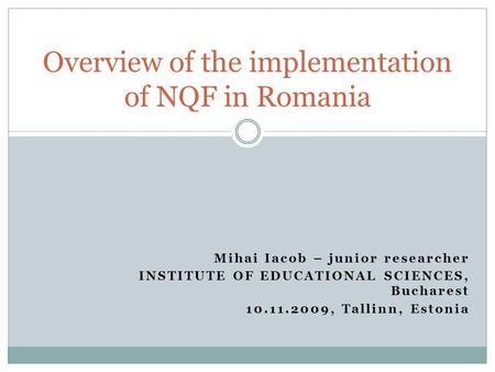 Mihai Iacob – junior researcher INSTITUTE OF EDUCATIONAL SCIENCES, Bucharest 10.11.2009, Tallinn, Estonia Overview of the implementation of NQF in Romania.