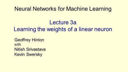 Neural Networks for Machine Learning Lecture 3a Learning the weights of a linear neuron Geoffrey Hinton with Nitish Srivastava Kevin Swersky.