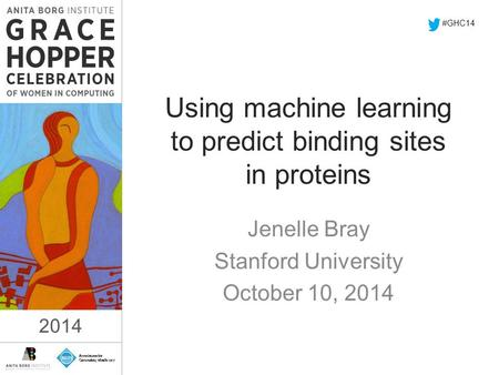 2014 Using machine learning to predict binding sites in proteins Jenelle Bray Stanford University October 10, 2014 #GHC14 2014.