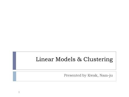 Linear Models & Clustering Presented by Kwak, Nam-ju 1.