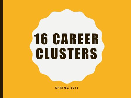 16 CAREER CLUSTERS SPRING 2016. WHAT IS A CAREER CLUSTER? Jobs or occupations grouped together because of similar industries, knowledge or skills.