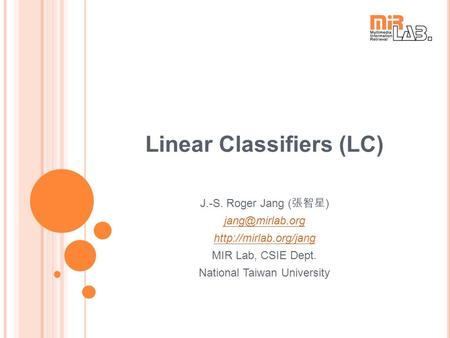 Linear Classifiers (LC) J.-S. Roger Jang ( 張智星 )  MIR Lab, CSIE Dept. National Taiwan University.