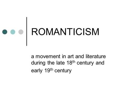 ROMANTICISM a movement in art and literature during the late 18 th century and early 19 th century.