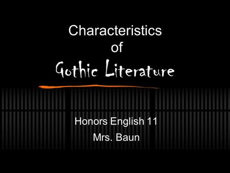 Characteristics of Gothic Literature Honors English 11 Mrs. Baun.