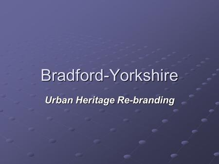 Bradford-Yorkshire Urban Heritage Re-branding. Before Re-branding Bradford had become an important town in the woollen industry during the industrial.