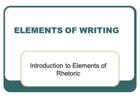 ELEMENTS OF WRITING Introduction to Elements of Rhetoric.