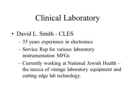 Clinical Laboratory David L. Smith - CLES –35 years experience in electronics –Service Rep for various laboratory instrumentation MFGs –Currently working.