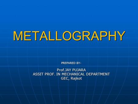 METALLOGRAPHY METALLOGRAPHY PREPARED BY- Prof.JAY PUJARA ASSIT PROF. IN MECHANICAL DEPARTMENT GEC, Rajkot.