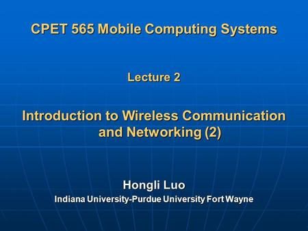 CPET 565 Mobile Computing Systems Lecture 2 Introduction to Wireless Communication and Networking (2) Hongli Luo Indiana University-Purdue University Fort.