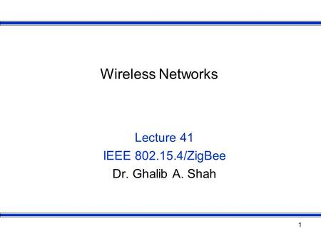 1 Wireless Networks Lecture 41 IEEE 802.15.4/ZigBee Dr. Ghalib A. Shah.
