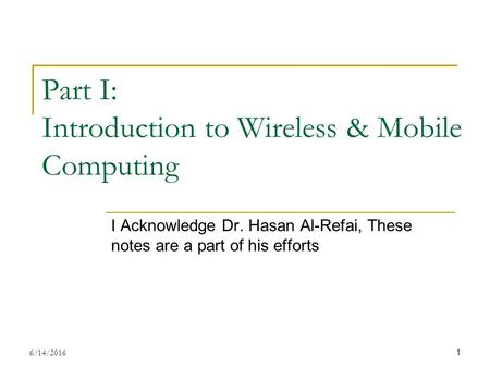 Part I: Introduction to Wireless & Mobile Computing I Acknowledge Dr. Hasan Al-Refai, These notes are a part of his efforts 6/14/2016 1.