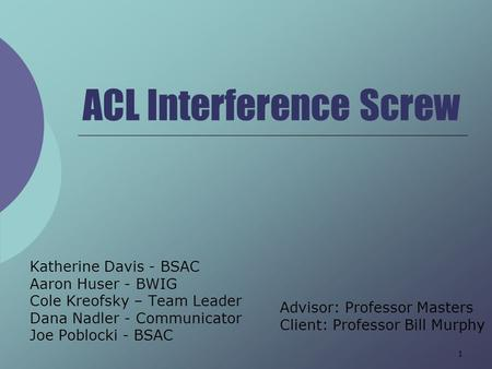 1 ACL Interference Screw Katherine Davis - BSAC Aaron Huser - BWIG Cole Kreofsky – Team Leader Dana Nadler - Communicator Joe Poblocki - BSAC Advisor: